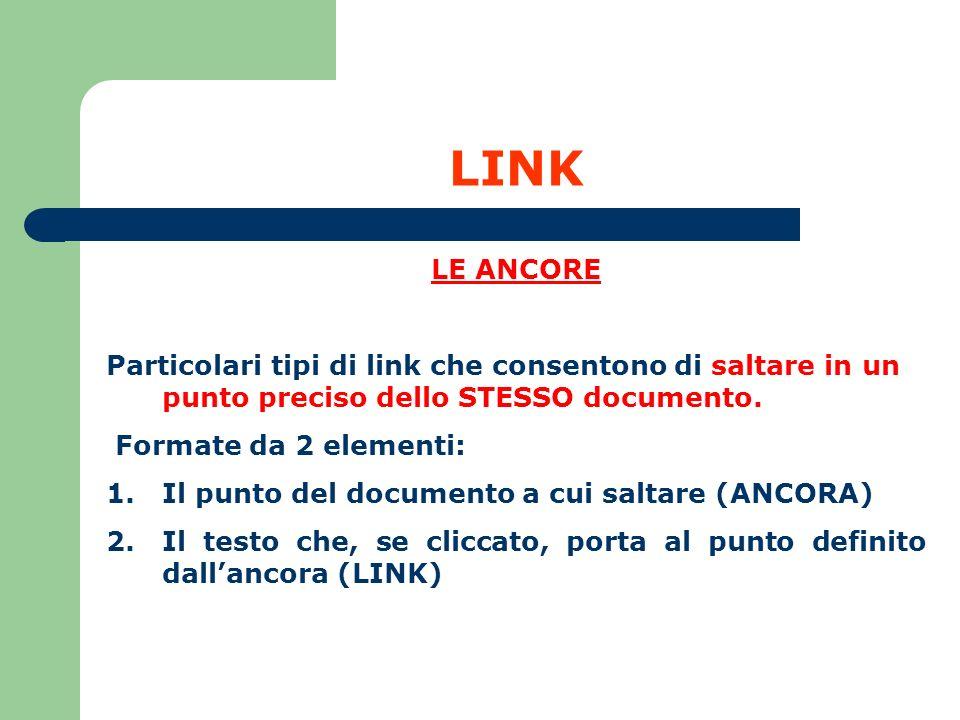 LINK LE ANCORE Particolari tipi di link che consentono di saltare in un punto preciso dello STESSO documento. Formate da 2 elementi: 1.Il punto del do