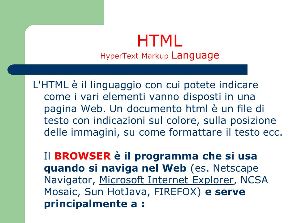 HTML HyperText Markup Language L'HTML è il linguaggio con cui potete indicare come i vari elementi vanno disposti in una pagina Web. Un documento html