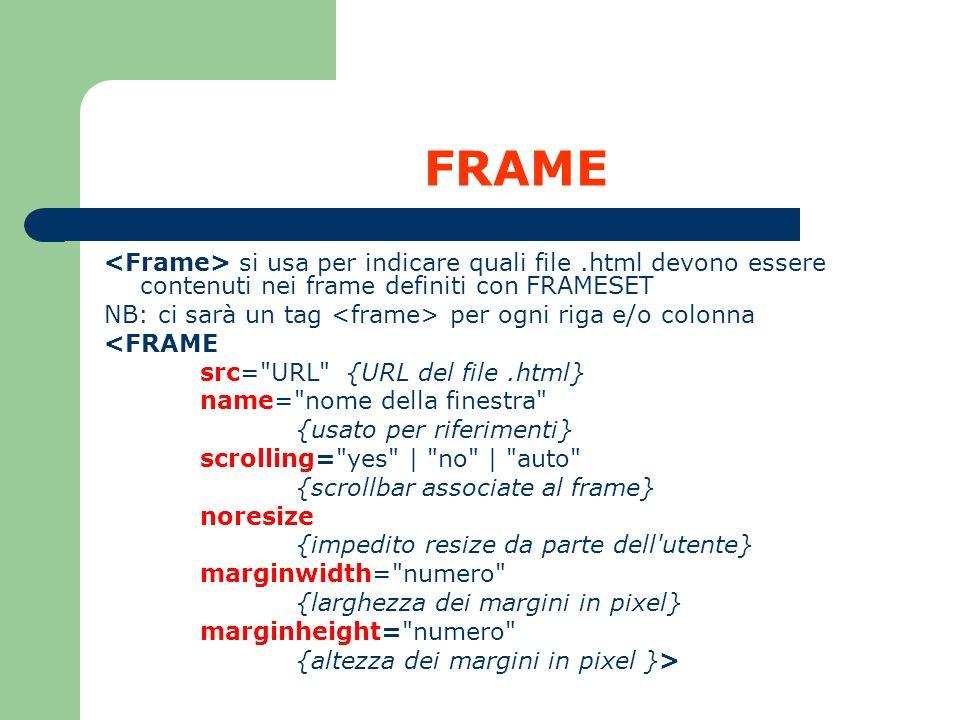 FRAME si usa per indicare quali file.html devono essere contenuti nei frame definiti con FRAMESET NB: ci sarà un tag per ogni riga e/o colonna <FRAME