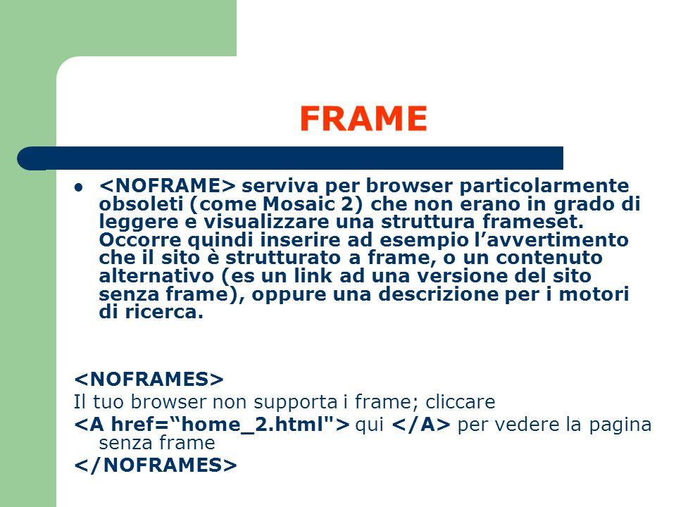 FRAME serviva per browser particolarmente obsoleti (come Mosaic 2) che non erano in grado di leggere e visualizzare una struttura frameset. Occorre qu