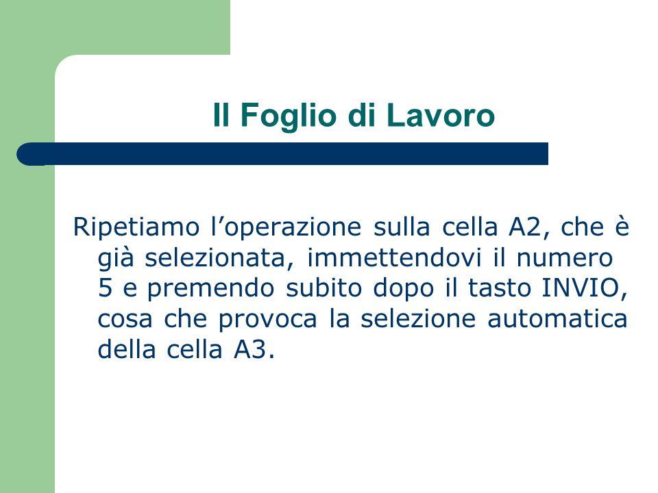 Il Foglio di Lavoro Ripetiamo loperazione sulla cella A2, che è già selezionata, immettendovi il numero 5 e premendo subito dopo il tasto INVIO, cosa che provoca la selezione automatica della cella A3.