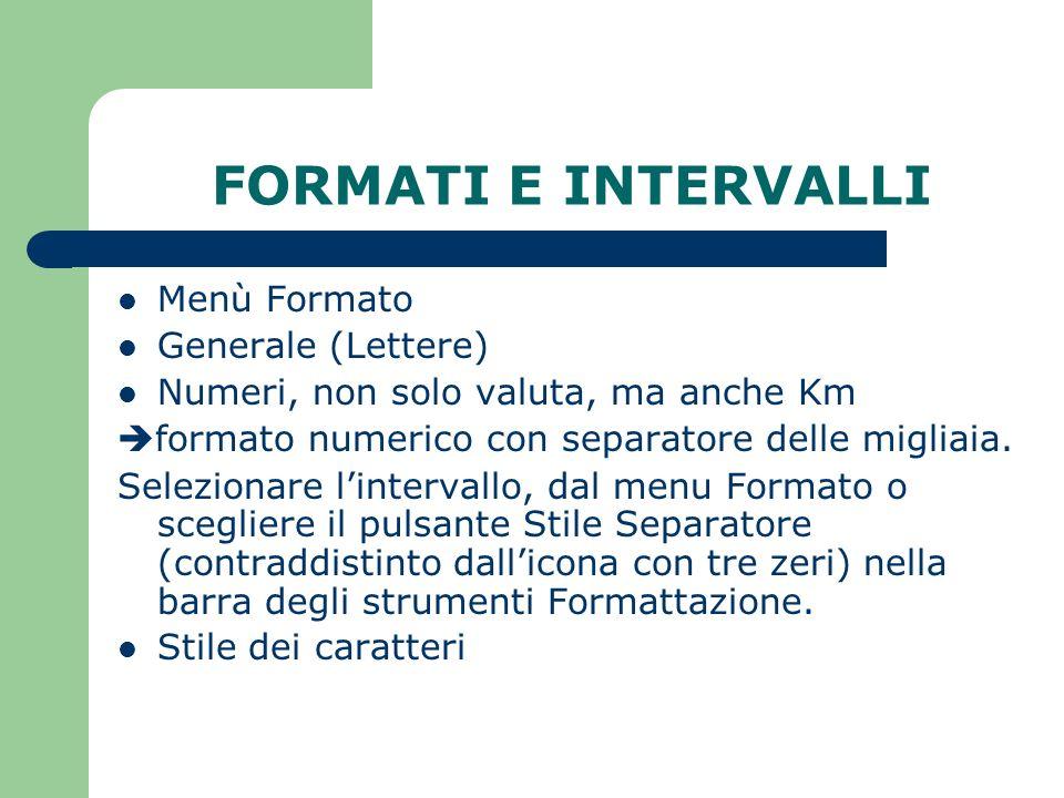 FORMATI E INTERVALLI Menù Formato Generale (Lettere) Numeri, non solo valuta, ma anche Km formato numerico con separatore delle migliaia.