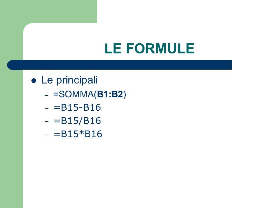 LE FORMULE Le principali – =SOMMA(B1:B2) – =B15-B16 – =B15/B16 – =B15*B16