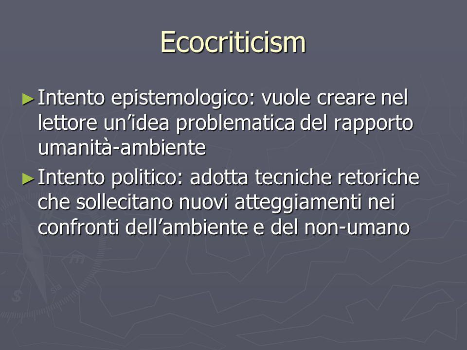 Ecocriticism Intento epistemologico: vuole creare nel lettore unidea problematica del rapporto umanità-ambiente Intento epistemologico: vuole creare n