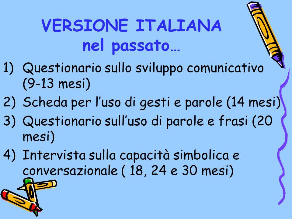 VERSIONE ITALIANA nel passato… 1)Questionario sullo sviluppo comunicativo (9-13 mesi) 2)Scheda per luso di gesti e parole (14 mesi) 3)Questionario sul