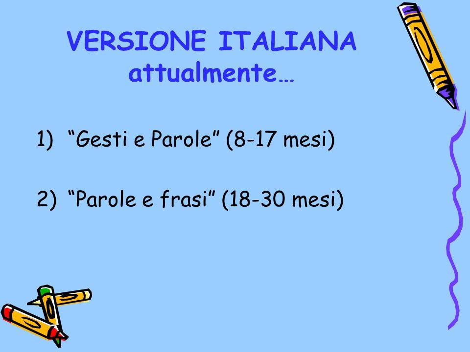 VERSIONE ITALIANA attualmente… 1)Gesti e Parole (8-17 mesi) 2)Parole e frasi (18-30 mesi)