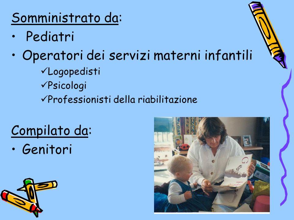 Somministrato da: Pediatri Operatori dei servizi materni infantili Logopedisti Psicologi Professionisti della riabilitazione Compilato da: Genitori