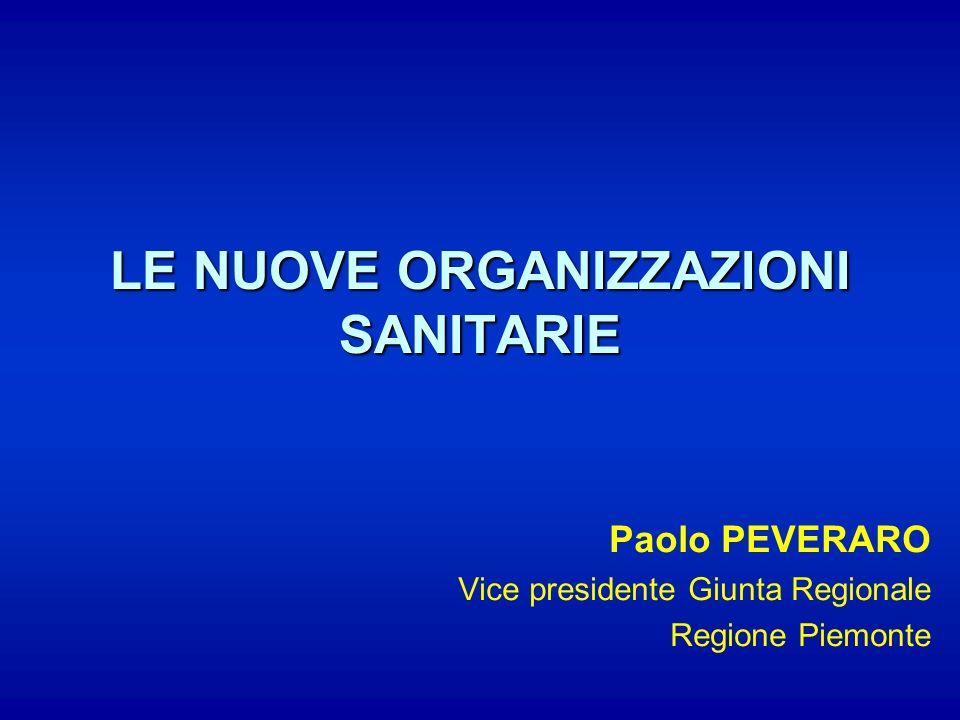 LE NUOVE ORGANIZZAZIONI SANITARIE Paolo PEVERARO Vice presidente Giunta Regionale Regione Piemonte