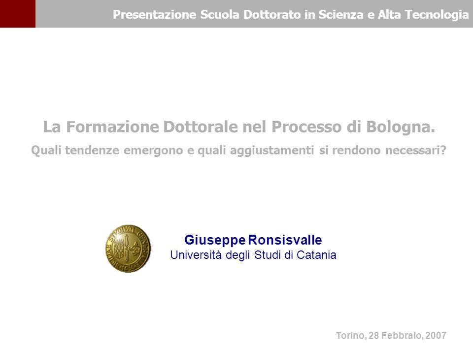 Presentazione Scuola Dottorato in Scienza e Alta Tecnologia Torino, 28 Febbraio, 2007 Giuseppe Ronsisvalle Università degli Studi di Catania La Formazione Dottorale nel Processo di Bologna.