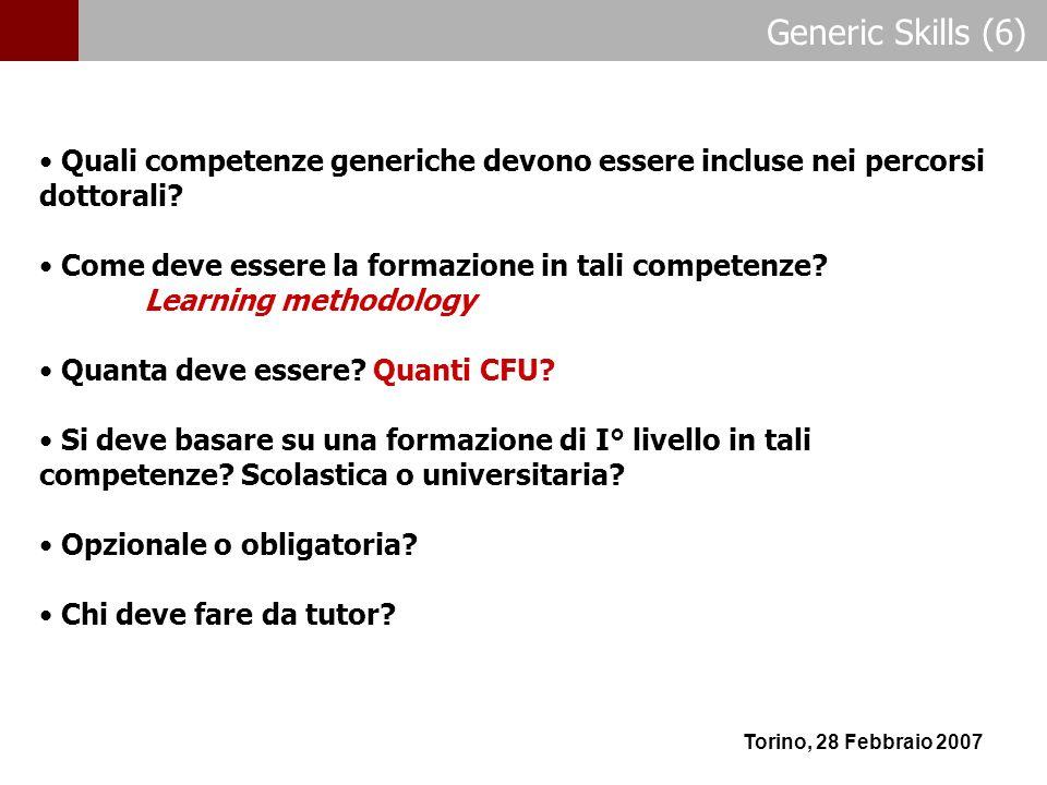 Generic Skills (6) Torino, 28 Febbraio 2007 Quali competenze generiche devono essere incluse nei percorsi dottorali? Come deve essere la formazione in