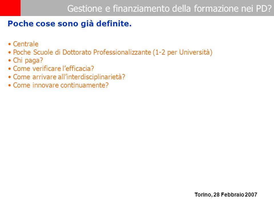 Gestione e finanziamento della formazione nei PD? Torino, 28 Febbraio 2007 Centrale Poche Scuole di Dottorato Professionalizzante (1-2 per Università)