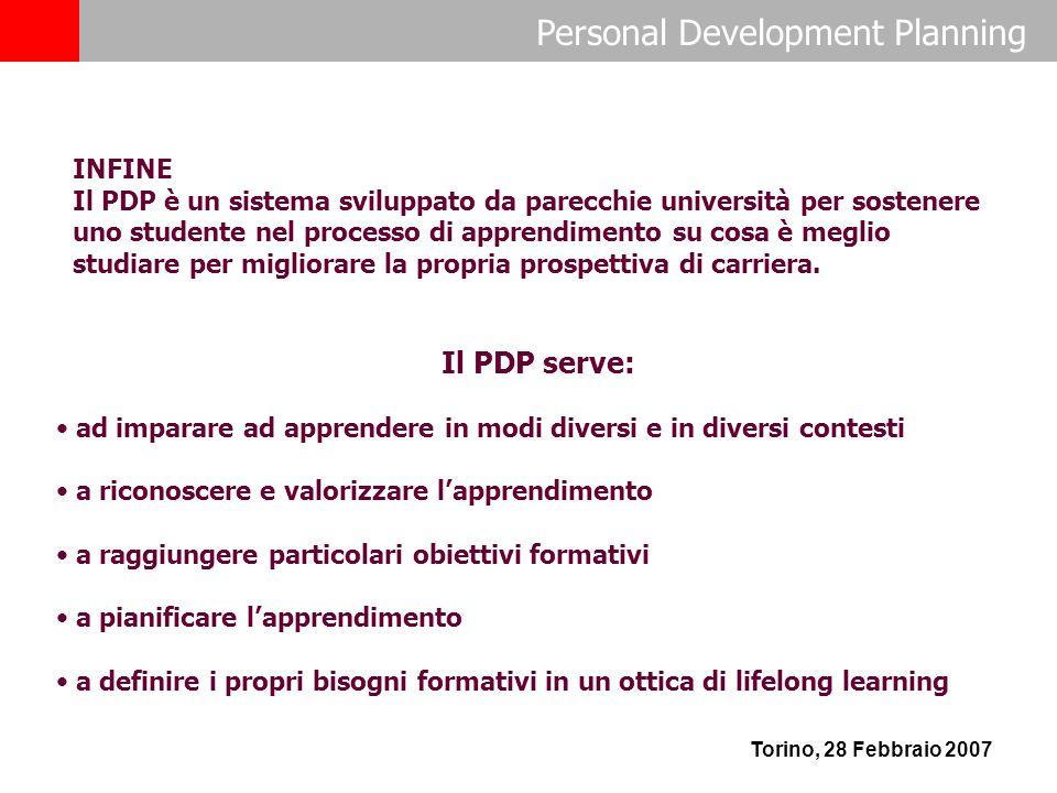 Personal Development Planning Torino, 28 Febbraio 2007 INFINE Il PDP è un sistema sviluppato da parecchie università per sostenere uno studente nel processo di apprendimento su cosa è meglio studiare per migliorare la propria prospettiva di carriera.