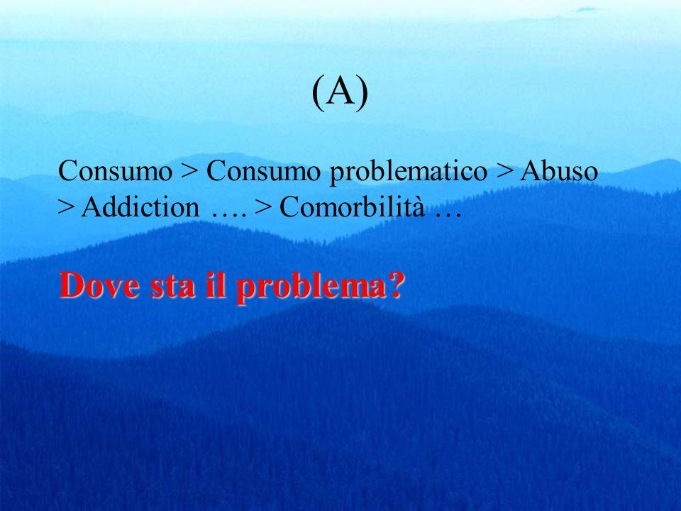 (A) Dove sta il problema? Consumo > Consumo problematico > Abuso > Addiction …. > Comorbilità … Dove sta il problema?