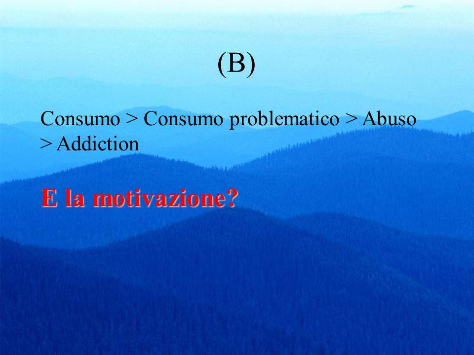 (B) E la motivazione? Consumo > Consumo problematico > Abuso > Addiction E la motivazione?
