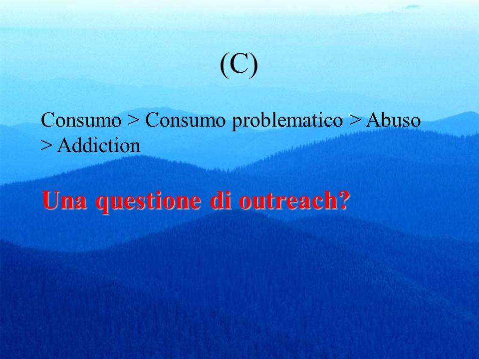 (C) Una questione di outreach? Consumo > Consumo problematico > Abuso > Addiction Una questione di outreach?