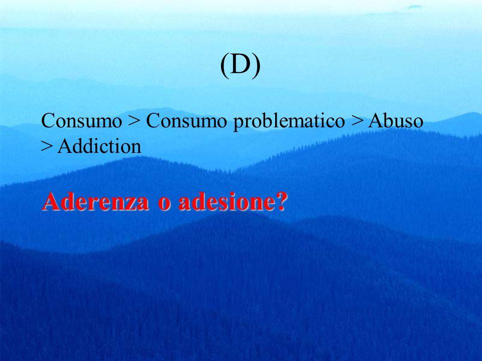 (D) Aderenza o adesione? Consumo > Consumo problematico > Abuso > Addiction Aderenza o adesione?