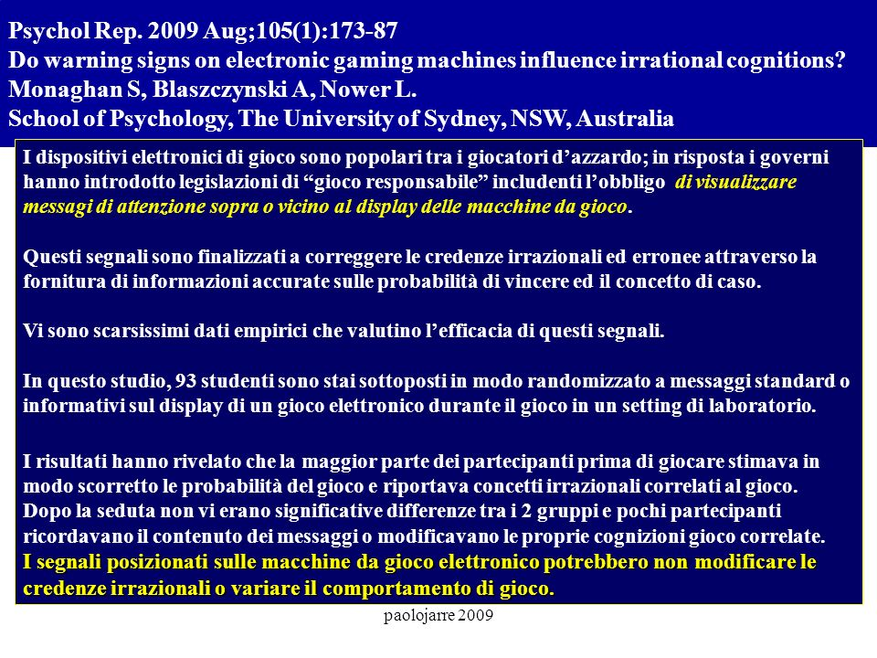 paolojarre 2009 Psychol Rep. 2009 Aug;105(1):173-87 Do warning signs on electronic gaming machines influence irrational cognitions? Monaghan S, Blaszc