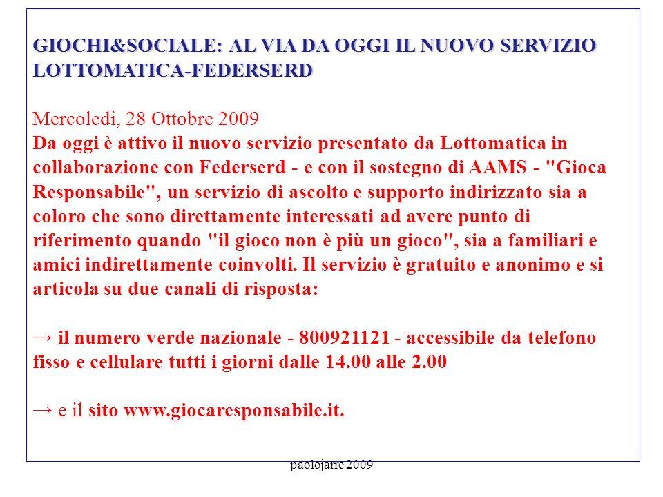 paolojarre 2009 GIOCHI&SOCIALE: AL VIA DA OGGI IL NUOVO SERVIZIO LOTTOMATICA-FEDERSERD GIOCHI&SOCIALE: AL VIA DA OGGI IL NUOVO SERVIZIO LOTTOMATICA-FEDERSERD Mercoledi, 28 Ottobre 2009 Da oggi è attivo il nuovo servizio presentato da Lottomatica in collaborazione con Federserd - e con il sostegno di AAMS - Gioca Responsabile , un servizio di ascolto e supporto indirizzato sia a coloro che sono direttamente interessati ad avere punto di riferimento quando il gioco non è più un gioco , sia a familiari e amici indirettamente coinvolti.