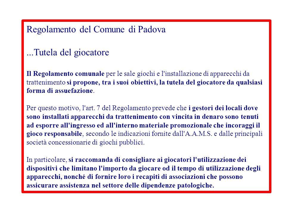 Regolamento del Comune di Padova...Tutela del giocatore Il Regolamento comunale per le sale giochi e l installazione di apparecchi da trattenimento si propone, tra i suoi obiettivi, la tutela del giocatore da qualsiasi forma di assuefazione.