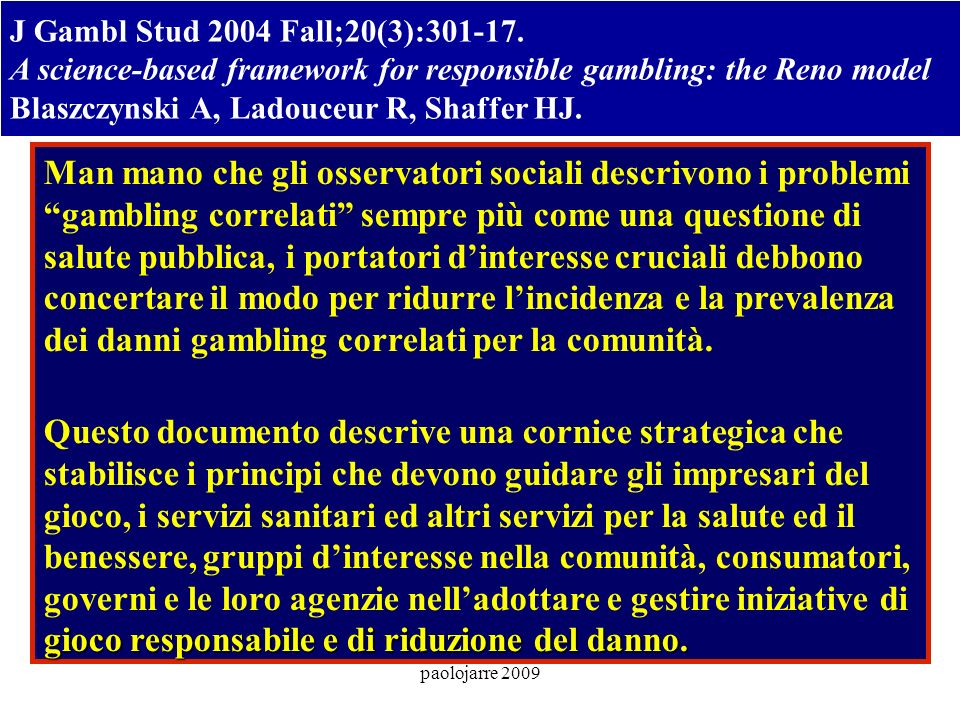paolojarre 2009 J Gambl Stud 2004 Fall;20(3):301-17. A science-based framework for responsible gambling: the Reno model Blaszczynski A, Ladouceur R, S
