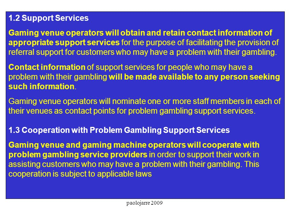 paolojarre 2009 1.2 Support Services Gaming venue operators will obtain and retain contact information of appropriate support services for the purpose