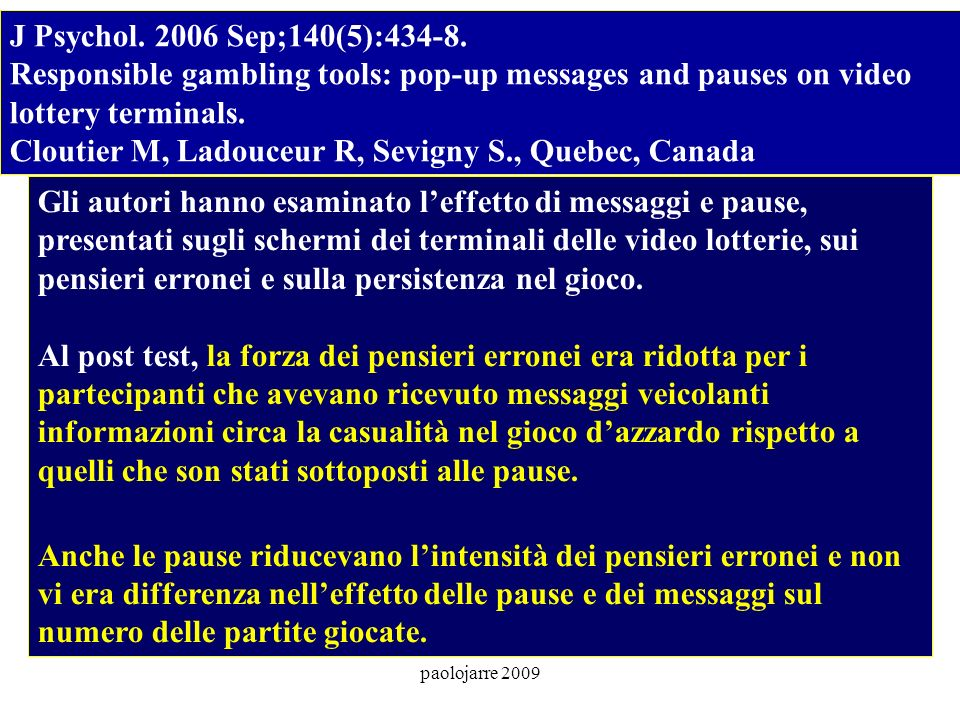 paolojarre 2009 J Psychol. 2006 Sep;140(5):434-8. Responsible gambling tools: pop-up messages and pauses on video lottery terminals. Cloutier M, Ladou