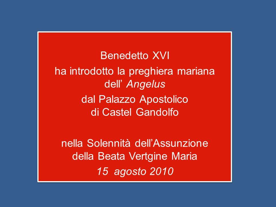Benedetto XVI ha introdotto la preghiera mariana dell Angelus dal Palazzo Apostolico di Castel Gandolfo nella Solennità dellAssunzione della Beata Vertgine Maria 15 agosto 2010 Benedetto XVI ha introdotto la preghiera mariana dell Angelus dal Palazzo Apostolico di Castel Gandolfo nella Solennità dellAssunzione della Beata Vertgine Maria 15 agosto 2010