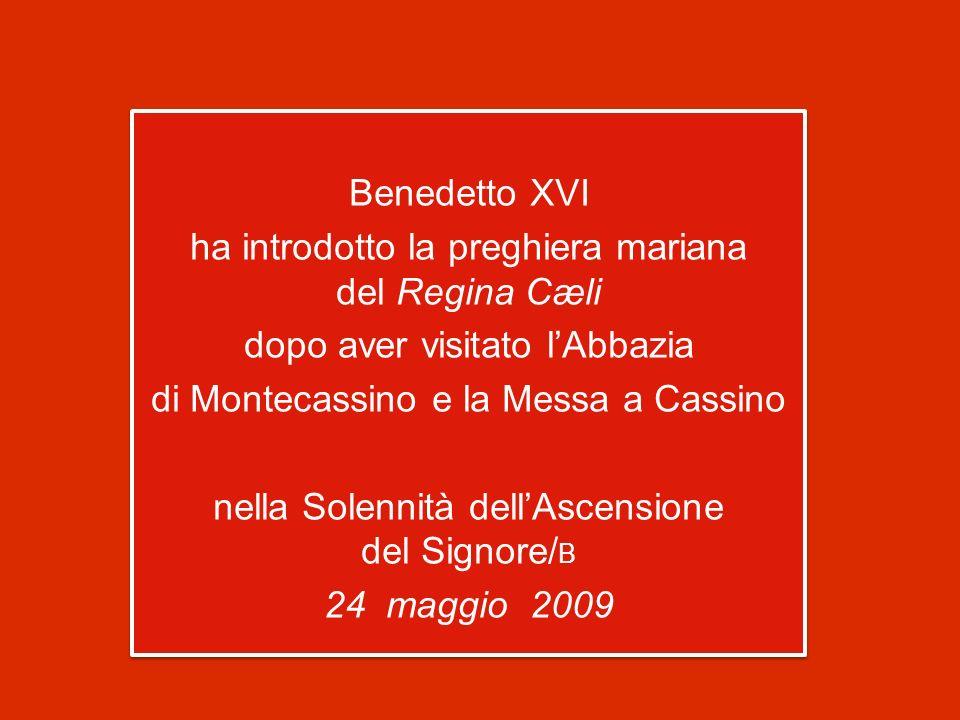 Benedetto XVI ha introdotto la preghiera mariana del Regina Cæli dopo aver visitato lAbbazia di Montecassino e la Messa a Cassino nella Solennità dellAscensione del Signore/ B 24 maggio 2009 Benedetto XVI ha introdotto la preghiera mariana del Regina Cæli dopo aver visitato lAbbazia di Montecassino e la Messa a Cassino nella Solennità dellAscensione del Signore/ B 24 maggio 2009