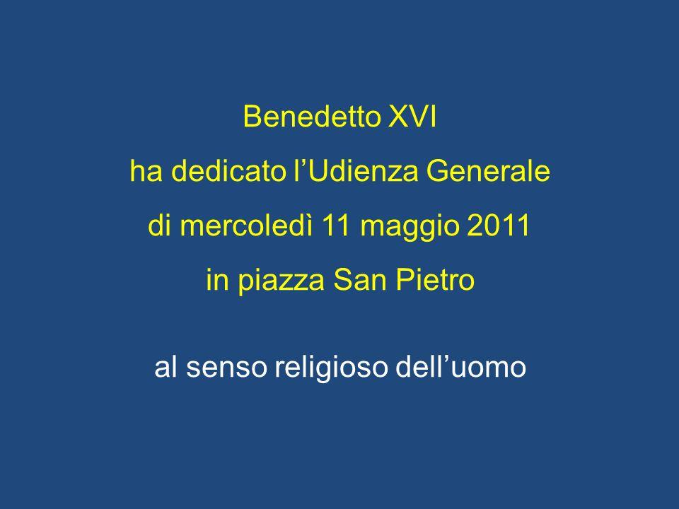 Benedetto XVI ha dedicato lUdienza Generale di mercoledì 11 maggio 2011 in piazza San Pietro al senso religioso delluomo