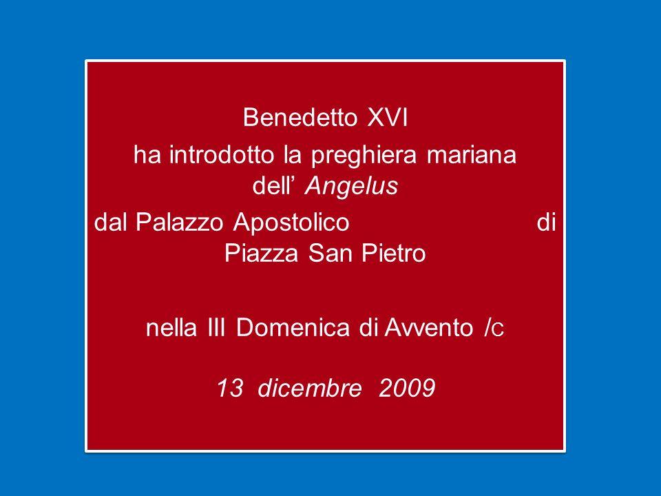 Benedetto XVI ha introdotto la preghiera mariana dell Angelus dal Palazzo Apostolico di Piazza San Pietro nella III Domenica di Avvento / C 13 dicembre 2009 Benedetto XVI ha introdotto la preghiera mariana dell Angelus dal Palazzo Apostolico di Piazza San Pietro nella III Domenica di Avvento / C 13 dicembre 2009
