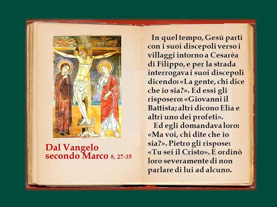 In quel tempo, Gesù partì con i suoi discepoli verso i villaggi intorno a Cesarèa di Filippo, e per la strada interrogava i suoi discepoli dicendo: «La gente, chi dice che io sia?».