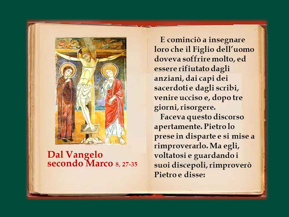In quel tempo, Gesù partì con i suoi discepoli verso i villaggi intorno a Cesarèa di Filippo, e per la strada interrogava i suoi discepoli dicendo: «La gente, chi dice che io sia ».