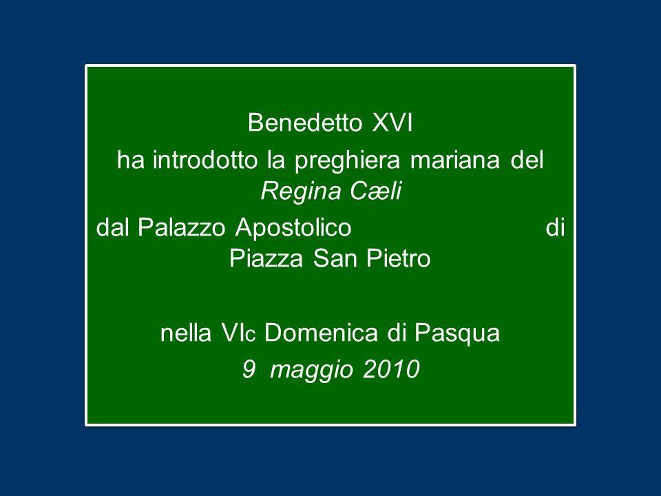 Benedetto XVI ha introdotto la preghiera mariana del Regina Cæli dal Palazzo Apostolico di Piazza San Pietro nella VI c Domenica di Pasqua 9 maggio 2010 Benedetto XVI ha introdotto la preghiera mariana del Regina Cæli dal Palazzo Apostolico di Piazza San Pietro nella VI c Domenica di Pasqua 9 maggio 2010