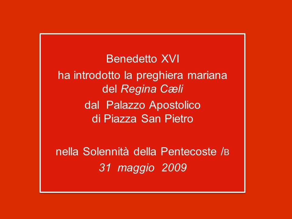 Benedetto XVI ha introdotto la preghiera mariana del Regina Cæli dal Palazzo Apostolico di Piazza San Pietro nella Solennità della Pentecoste / B 31 maggio 2009 Benedetto XVI ha introdotto la preghiera mariana del Regina Cæli dal Palazzo Apostolico di Piazza San Pietro nella Solennità della Pentecoste / B 31 maggio 2009