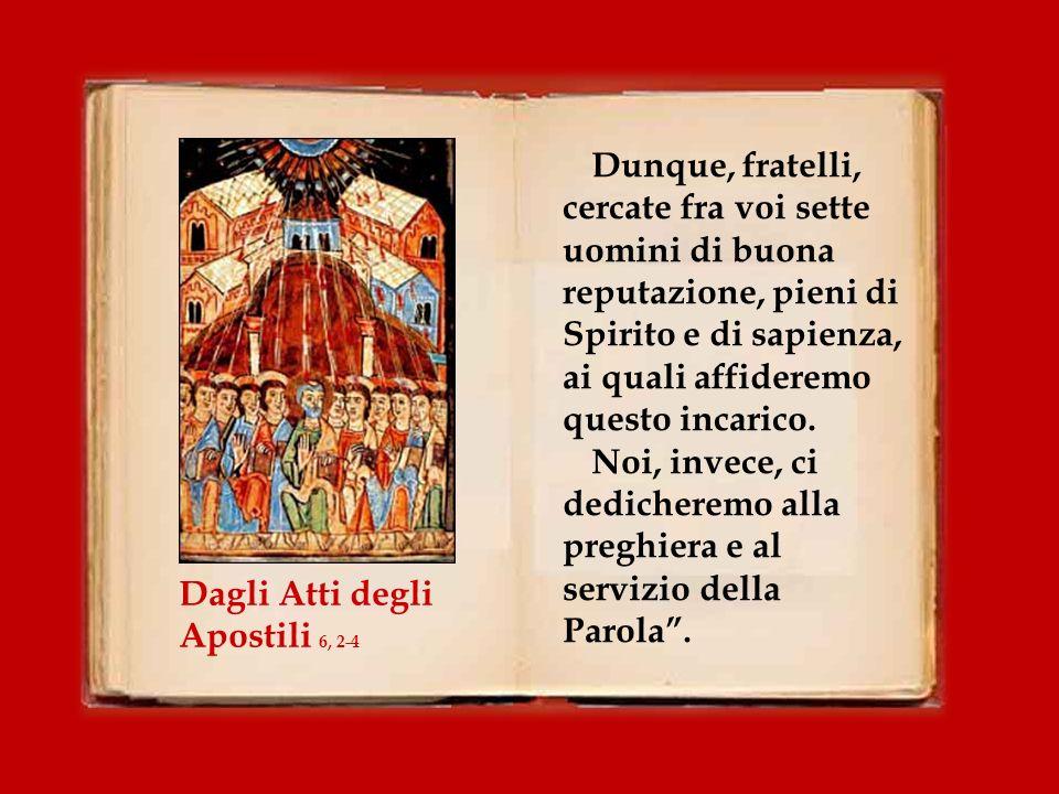 Allora i Dodici convocarono il gruppo dei discepoli e dissero: Non è giusto che noi lasciamo da parte la parola di Dio per servire alle mense.