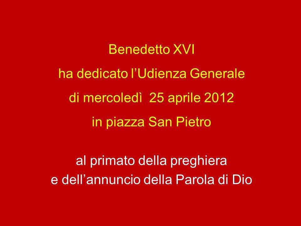 Benedetto XVI ha dedicato lUdienza Generale di mercoledì 25 aprile 2012 in piazza San Pietro al primato della preghiera e dellannuncio della Parola di Dio