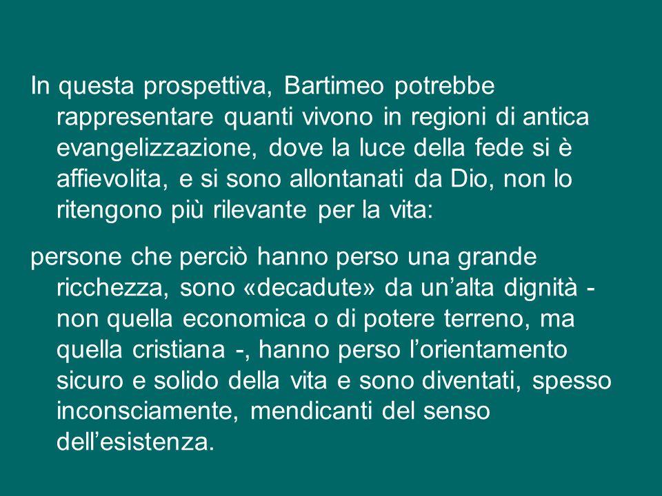 Questa interpretazione, che Bartimeo sia una persona decaduta da una condizione di «grande prosperità», ci fa pensare; ci invita a riflettere sul fatto che ci sono ricchezze preziose per la nostra vita che possiamo perdere, e che non sono materiali.