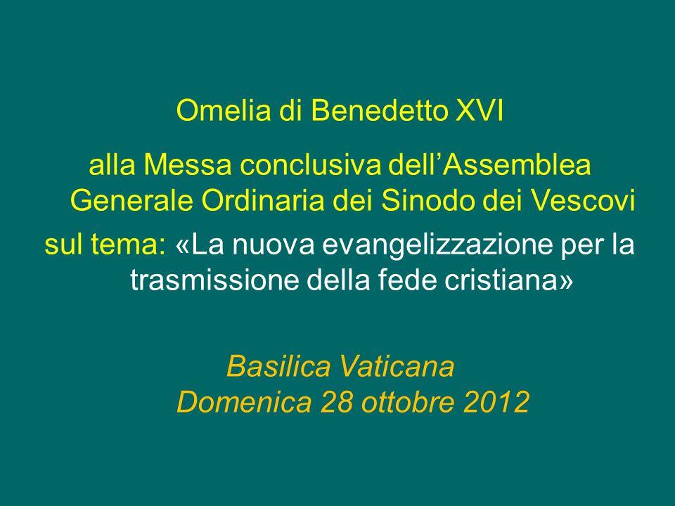 Omelia di Benedetto XVI alla Messa conclusiva dellAssemblea Generale Ordinaria dei Sinodo dei Vescovi sul tema: «La nuova evangelizzazione per la trasmissione della fede cristiana» Basilica Vaticana Domenica 28 ottobre 2012
