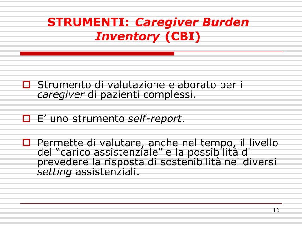 13 STRUMENTI: Caregiver Burden Inventory (CBI) Strumento di valutazione elaborato per i caregiver di pazienti complessi. E uno strumento self-report.