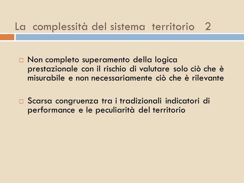 La complessità del sistema territorio 2 Non completo superamento della logica prestazionale con il rischio di valutare solo ciò che è misurabile e non