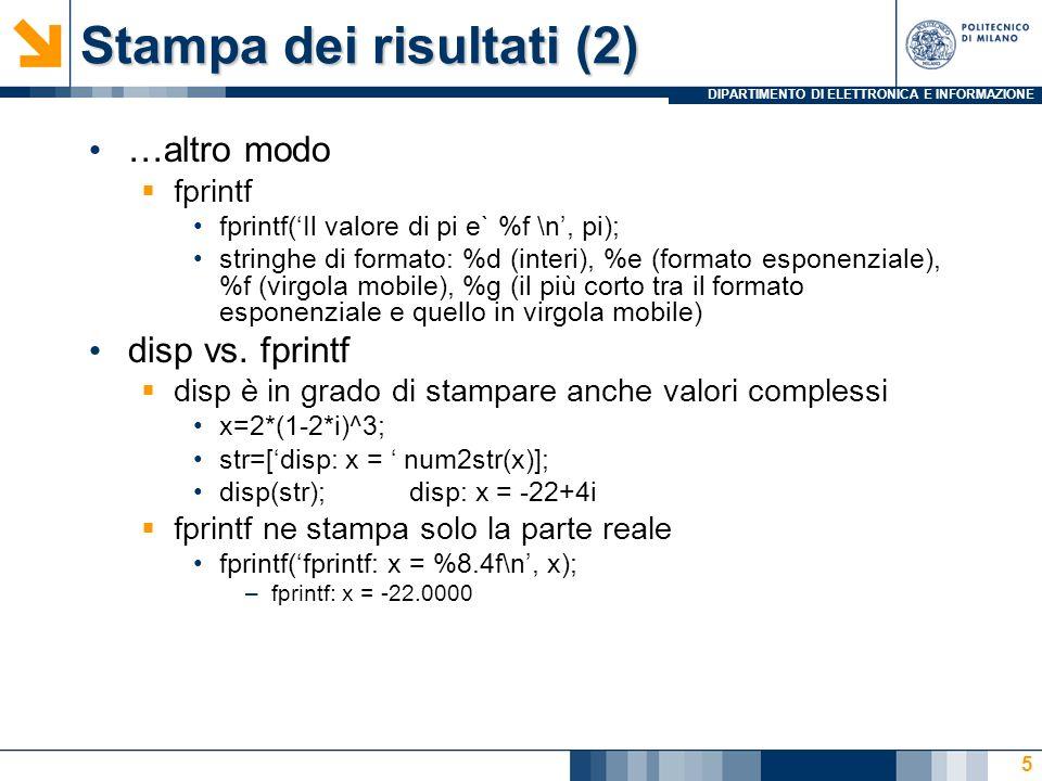 DIPARTIMENTO DI ELETTRONICA E INFORMAZIONE Stampa dei risultati (2) …altro modo fprintf fprintf(Il valore di pi e` %f \n, pi); stringhe di formato: %d (interi), %e (formato esponenziale), %f (virgola mobile), %g (il più corto tra il formato esponenziale e quello in virgola mobile) disp vs.