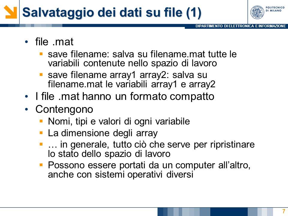 DIPARTIMENTO DI ELETTRONICA E INFORMAZIONE Salvataggio dei dati su file (1) file.mat save filename: salva su filename.mat tutte le variabili contenute nello spazio di lavoro save filename array1 array2: salva su filename.mat le variabili array1 e array2 I file.mat hanno un formato compatto Contengono Nomi, tipi e valori di ogni variabile La dimensione degli array … in generale, tutto ciò che serve per ripristinare lo stato dello spazio di lavoro Possono essere portati da un computer allaltro, anche con sistemi operativi diversi 7