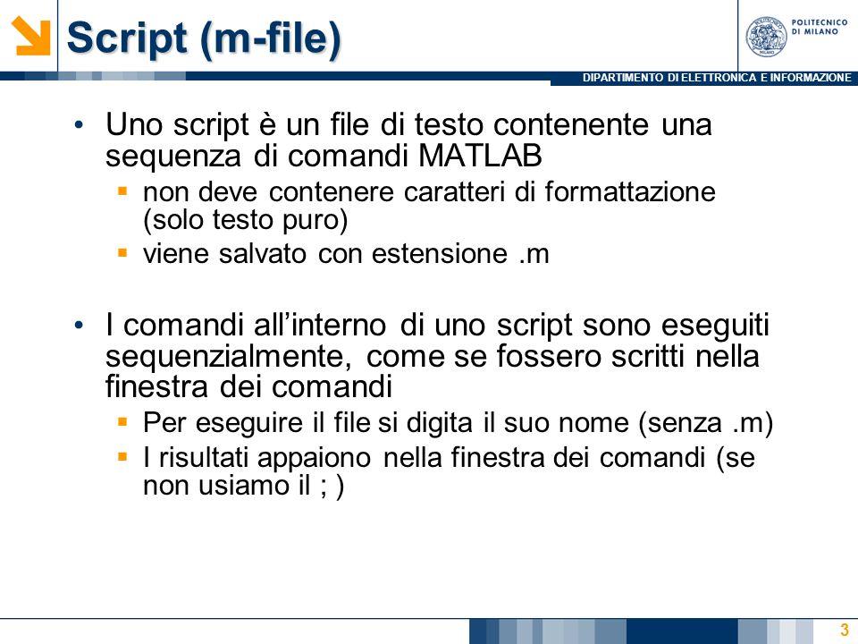 DIPARTIMENTO DI ELETTRONICA E INFORMAZIONE Script (m-file) Uno script è un file di testo contenente una sequenza di comandi MATLAB non deve contenere caratteri di formattazione (solo testo puro) viene salvato con estensione.m I comandi allinterno di uno script sono eseguiti sequenzialmente, come se fossero scritti nella finestra dei comandi Per eseguire il file si digita il suo nome (senza.m) I risultati appaiono nella finestra dei comandi (se non usiamo il ; ) 3