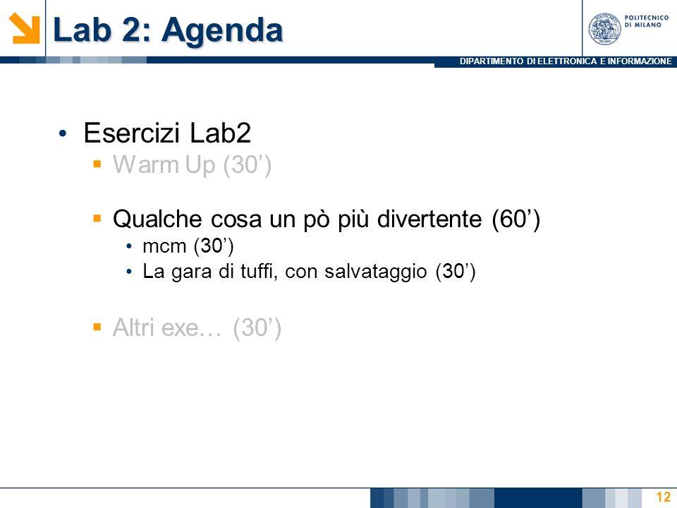 DIPARTIMENTO DI ELETTRONICA E INFORMAZIONE Lab 2: Agenda Esercizi Lab2 Warm Up (30) Qualche cosa un pò più divertente (60) mcm (30) La gara di tuffi, con salvataggio (30) Altri exe… (30) 12