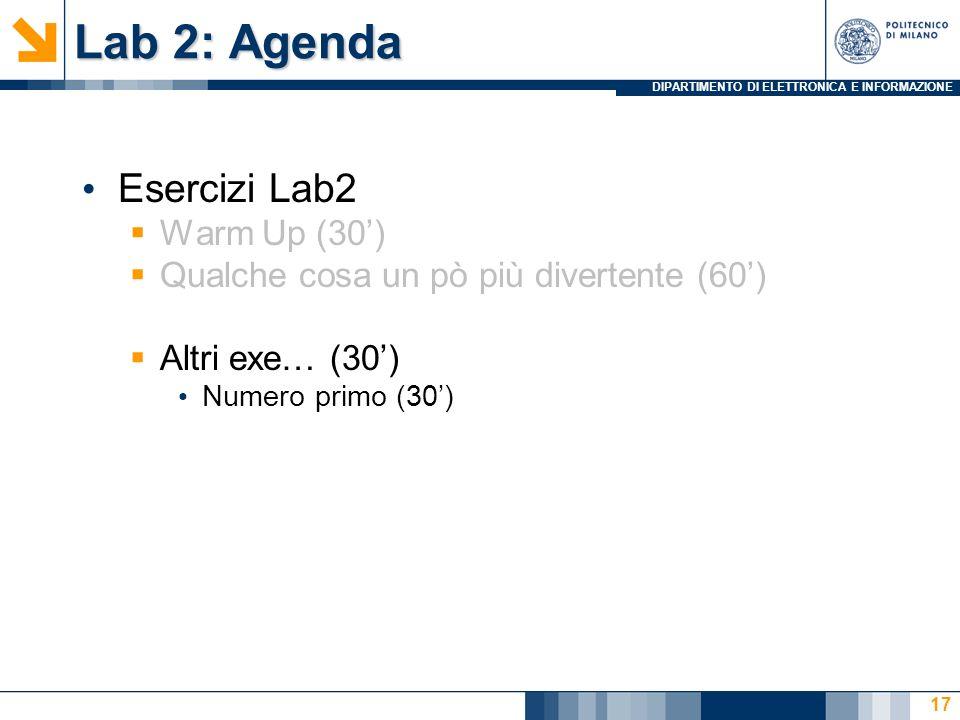 DIPARTIMENTO DI ELETTRONICA E INFORMAZIONE Lab 2: Agenda Esercizi Lab2 Warm Up (30) Qualche cosa un pò più divertente (60) Altri exe… (30) Numero primo (30) 17