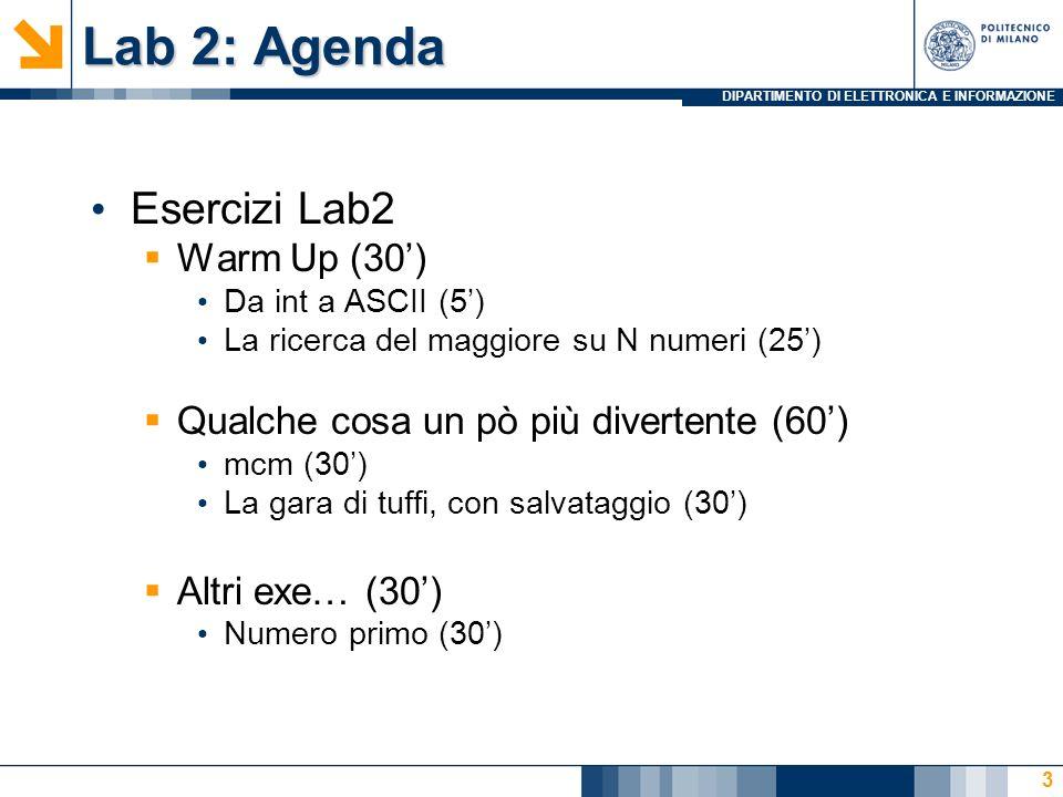 DIPARTIMENTO DI ELETTRONICA E INFORMAZIONE Lab 2: Agenda Esercizi Lab2 Warm Up (30) Da int a ASCII (5) La ricerca del maggiore su N numeri (25) Qualche cosa un pò più divertente (60) mcm (30) La gara di tuffi, con salvataggio (30) Altri exe… (30) Numero primo (30) 3