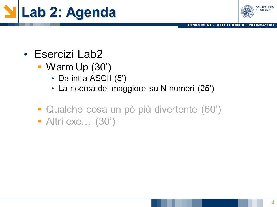 DIPARTIMENTO DI ELETTRONICA E INFORMAZIONE Lab 2: Agenda Esercizi Lab2 Warm Up (30) Da int a ASCII (5) La ricerca del maggiore su N numeri (25) Qualche cosa un pò più divertente (60) Altri exe… (30) 4
