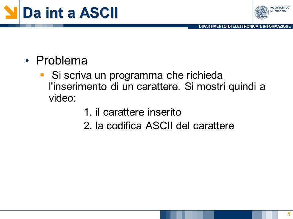 DIPARTIMENTO DI ELETTRONICA E INFORMAZIONE Da int a ASCII Problema Si scriva un programma che richieda l inserimento di un carattere.