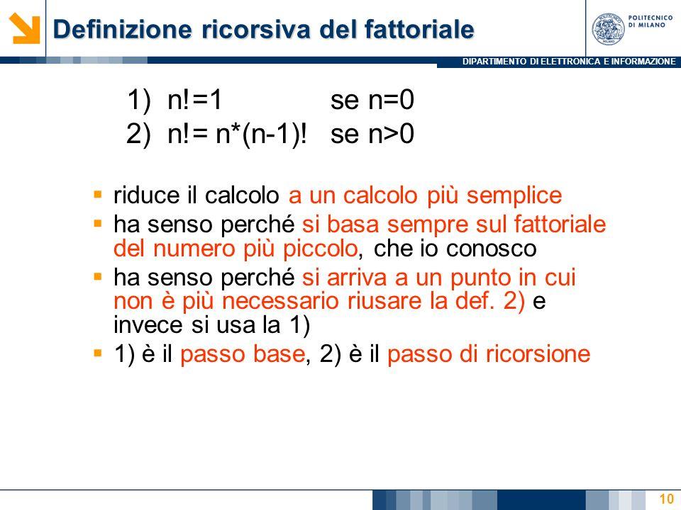 DIPARTIMENTO DI ELETTRONICA E INFORMAZIONE Definizione ricorsiva del fattoriale 1) n!=1 se n=0 2) n!= n*(n-1)! se n>0 riduce il calcolo a un calcolo p