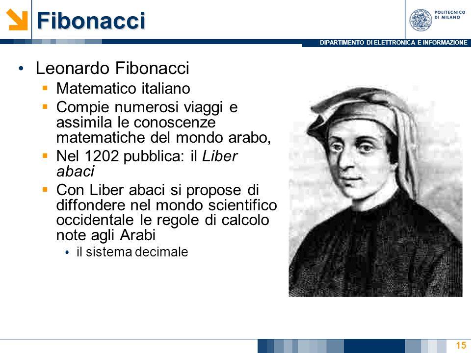 DIPARTIMENTO DI ELETTRONICA E INFORMAZIONEFibonacci Leonardo Fibonacci Matematico italiano Compie numerosi viaggi e assimila le conoscenze matematiche